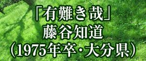 「有難き哉」藤谷知道(1975年卒・大分県)