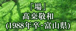 「場」髙桒敬和(1988年卒・富山県)